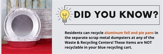 Residents can recycle aluminum foil and pie pans in the separate scrap metal dumpsters at any of the waste and recycling centers.