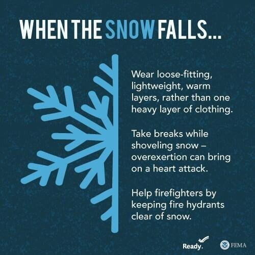 When the snow falls: Wear loose-fitting, lightweight, warm layers, rather than one heavy layer of clothing. Take breaks while shoveling snow - overexertion can bring on a heart attack. Help firefighters by keeping fire hydrants clear of snow.