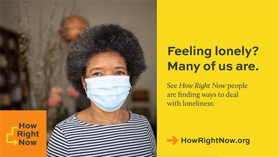 Picture of older black woman wearing a mask. Text: Feeling lonely? Many of us are. See How Right Now people are finding ways to deal with loneliness: howrightnow.org