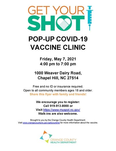 Pop-up Covid-19 vaccine clinic. Friday, May 7, 2021, 4-7pm. 1000 Weaver Dairy Rd, Chapel Hill, NC 27514. Free and no ID or insurance required. Open to all community members ages 18 and older. Share this flyer with family and friends! We encourage you to register: call 919-913-8088. Visit https://www.myspot.nc.gov. Walk-ins are also welcome. Brought to you by the Orange County Health Department. Visit www.orangecountync.gov/getyourshot for more information about the vaccine.