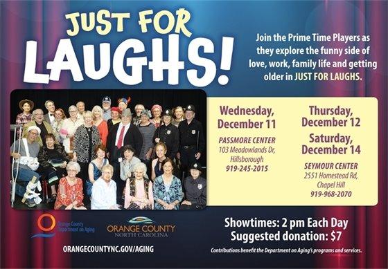 "Prime Time Players present, ""Just for Laughs!"" Wed., Dec. 11, 2 p.m., Passmore Center, 103, Meadowlands Dr., Hillsborough, 919-245-2015. Thurs, Dec. 12 & Sat. Dec. 14, 2 p.m., Seymour Center, 2551 Homestead Rd., Chapel Hill, 919-968-2070. Suggested donation: $7"