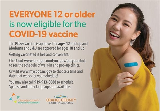 Everyone 12 or older is now eligible for the COVID-19 vaccine. The Pfizer vaccine is approved for ages 12 and up, and Moderna and J&J are approved for ages 18 and up. Getting vaccinated is free and convenient. Check out www.orangecountync.gov/getyourshot to see the schedule of walk-in and pop-up clinics. Or visit www.myspot.nc.gov to choose a time and date that works for your schedule! You may also call 919-913-8088 to schedule. Spanish and other languages available.