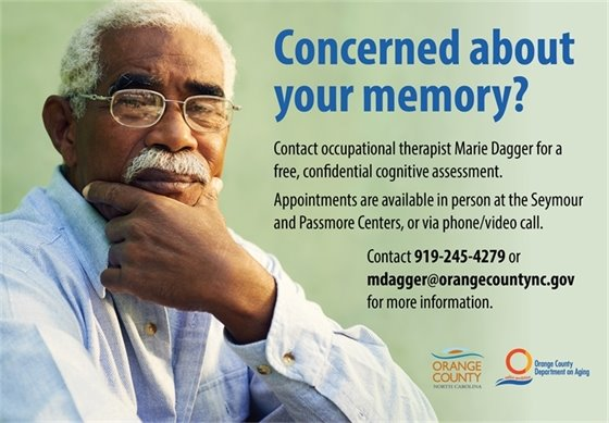 Concerned about your memory? Contact occupational therapist Marie dagger for a free, confidential cognitive assessment. Appointments are available in person at the Seymour and Passmore Centers, or via phone/video call. Contact 919-245-4279 or mdagger@orangecountync.gov for more information.