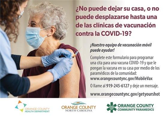 ?No puede dejar su casa, o no puede desplazarse hasta una de las clinicas de vacunacion contra la COVID-19? !Nuestro equipo de vacunacion movil puede ayudar! Complete este formulario para programar una cita para una vacuna COVID-19 y que le pongan la vacuna en su casa por medio de los paramedicos de la comunidad: www.orangecountync.gov/mobilevax. 0 llame al 919-245-6127 y deje un mensaje.