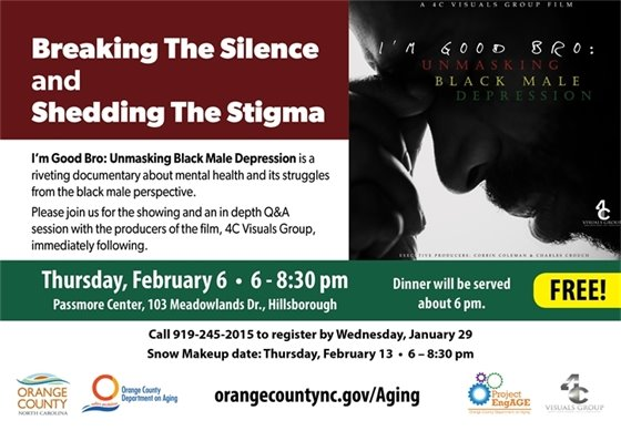 Breaking the Silence and Shedding the Stigma. I'm Good Bro: Unmasking Black Depression, a riveting documentary about mental health and its struggles from the black male perspective. Showing and an in depth Q&A session wit the producers of the film, 4C Visuals Group, immediately following.Fee: FREE, Call 919-245-2015 to register before Jan. 29. Thur, Feb. 6, 6-8:30 pm, Passmore Center, 103 Meadowlands Dr., Hillsborough, NC.