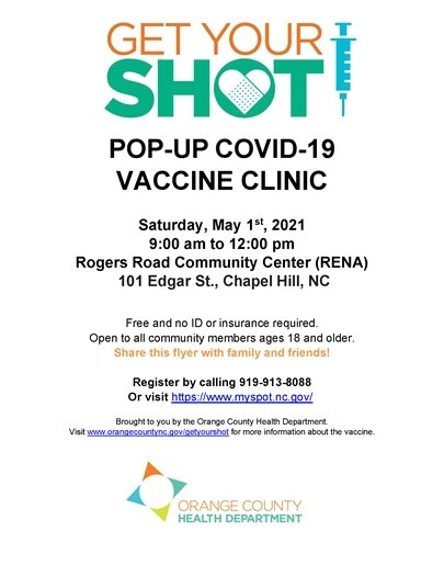 Pop-up Covid-19 Vaccine Clinic, Saturday May 1, 2021, 9am-12pm, Rogers Road Community Center, 101 Edgar Street, Chapel Hill, NC. Free and no ID or insurance required. Open to all community members 18 and older. Share this flyer with family and friends. Register by calling 919-913-8188 or visit https://www.myspot.nc.gov. Brought to you by the Orange County Health Department. Visit www.orangecountync.gov/getyourshot for more information.