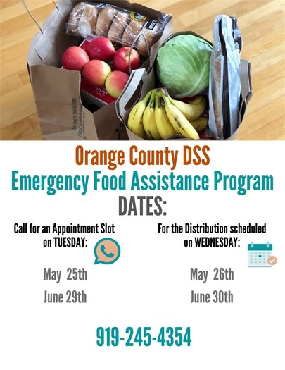 Orange County DSS Emergency Food Assistance Program. Call for an appointment on Tuesday, 5/25 and 6/29 for the distribution scheduled on Wednesday: 5/26 and 6/30. 919-245-4354.