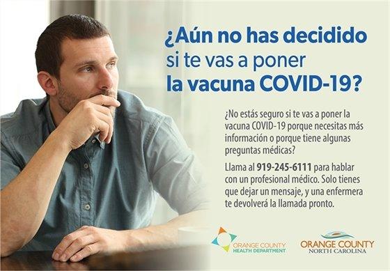 Aun no has decidido si te vas a poner la vacuna COVID-19? No estas seguro si te vas a poner la vacuna COVID-19 porque necesitas mas informacion o porque tiene algunas preguntas medicas? Llama al 919-245-6111 para hablar con un profesional medico. Solo tienes que dejar un mensaje, y una enfermera te devolvera la llamada pronto.