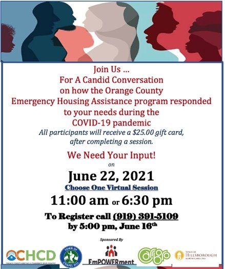 Join us for a candid conversation on how the Orange County Emergency Housing Assistance program responded to your needs during the Covid-19 pandemic. All participants will receive a $25.00 gift card, after completing a session. We need your input! June 22, 2021. Choose one virtual session: 11am or 6:30pm. To register call 919-391-5109 by 5:00pm, June 16th.