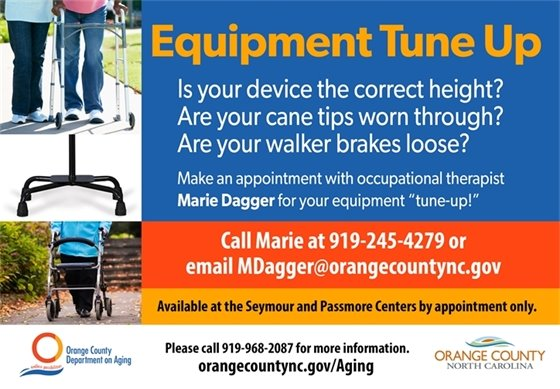 """Durable Medical Equipment Tune Up. Is your device the correct height? Are your cane tips worn through? Are your walker brakes loose? Make an appointment with Marie Dagger for a """"tune up."""" Call 919-245-4279 or email MDagger@orangecountync.gov Available at the Seymour and Passmore Centers by appointment only."""