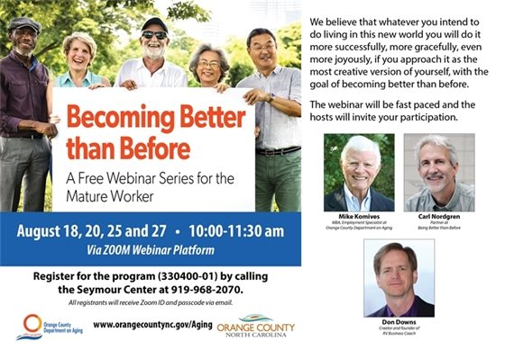 Becoming Better than Before: a FREE Webinar for the Mature Worker. Aug 18, 20, 25 & 27, 10-11:30 am. Call 919-968-2070