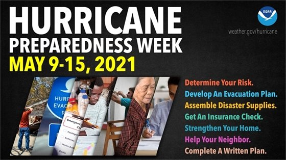 Hurricane preparedness week May 9-15, 2021. Determine your risk. Develop an evacuation plan. Assemble disaster supplies. Get an insurance check. Strengthen your home. Help your neighbor. Complete a written plan.