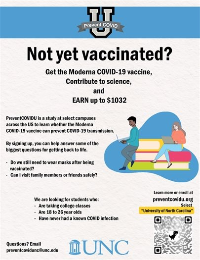 """Not yet vaccinated? Get the Moderna COVID-19 vaccine, contribute to science, and earn up to $1032. PreventCOVIDU is a study at select campuses across the U.S. to learn whether the Moderna covid-19 vaccine can prevent covid-19 transmission. By signing up, you can help answer some of the biggest questions for getting back to life. Do we still need to wear masks after being vaccinated? Can I visit family members or friends safely? We are looking for students who: -are taking college classes -are 18-26 years old -have never had a known covid infection? Learn more or enroll at preventcovidu.org. Select """"University of North Carolina."""" Questions? Email preventcovidunc@unc.edu."""