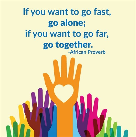 If you want to go fast, go alone; if you want to go far, go together.