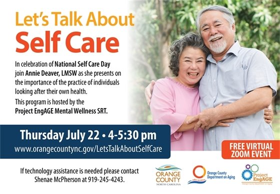 """""""Let's Talk About Self Care"""" Celebrate Nat'l Self Care Day. Annie Deaver, LMSW shares the importance of the practice of looking after your own health. THURSDAY, JULY 22, 4-5:30 pm. Register at www.orangecountync.gov/LetsTalkAboutSelfCare. Technology assistance call 919-245-4243. Program hosted by Project EngAGE Mental Wellness SRT."""