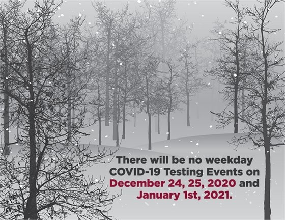 There will be no weekday COVID-19 testing events on December 24, 25, 2020 and January 1, 2021
