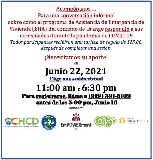 Acompananos...para una conversacion informal sobre como el programa de asistencia de emergencia de vivienda (EHA) del condado de orange respondio a sus necesidades durante la pandemia de COVID-19. Todos participantes recibran una tarjeta de regalo de $25.00, despues de completar una sesion. Necesitamos su aporte! en Junio 22, 2021 elige una sesion virtual 11:00am o 6:30pm. Para registrarse, llame a 919-391-5109 antes de los 5:00pm, Junio 16.