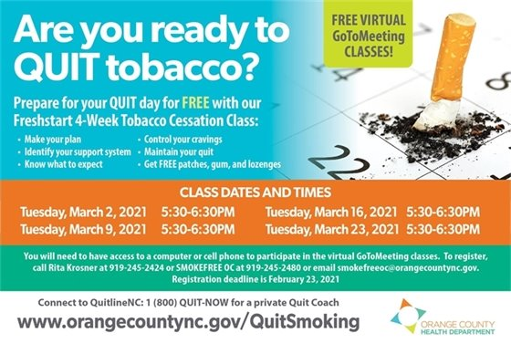 Are you ready to QUIT tobacco? Prepare for your quit day with our free Freshstart 4-week tobacco cessation class. To register call Rita Krosner at 919-245-2424 or SMOKEFREE OC at 919-245-2480 or email smokefreeoc@orangecountync.gov. Registration deadline is February 23, 2021.